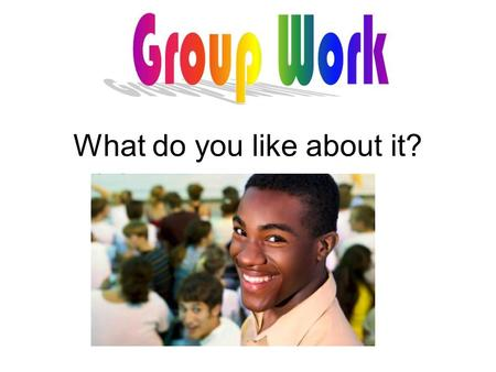Group work What do you like about it?. Group work What do you dislike about it?