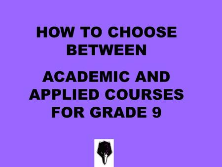 HOW TO CHOOSE BETWEEN ACADEMIC AND APPLIED COURSES FOR GRADE 9.
