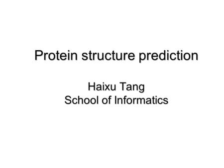 Protein structure prediction Haixu Tang School of Informatics.
