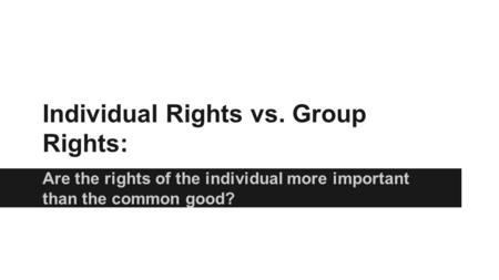 Individual Rights vs. Group Rights: Are the rights of the individual more important than the common good?