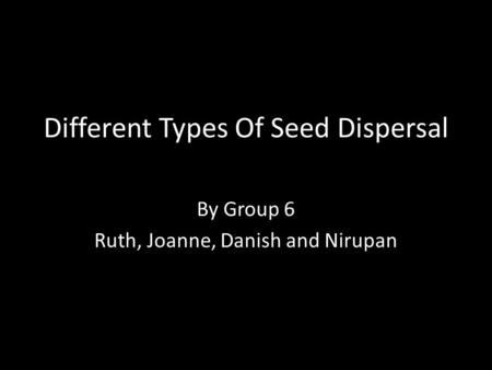 Different Types Of Seed Dispersal By Group 6 Ruth, Joanne, Danish and Nirupan.