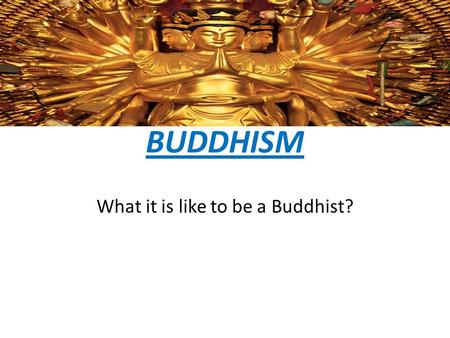 BUDDHISM What it is like to be a Buddhist?. Where do Buddhists pray? Buddhists pray in temples barefoot. When they pray their face faces The Buddha but.