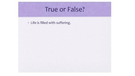 TRUE OR FALSE? If people stopped wanting things, like power and pleasure, they would stop suffering.