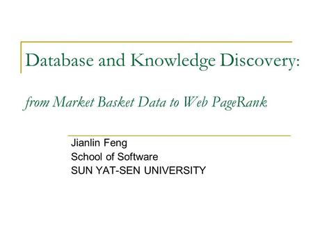 Database and Knowledge Discovery : from Market Basket Data to Web PageRank Jianlin Feng School of Software SUN YAT-SEN UNIVERSITY.