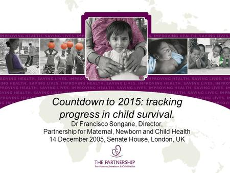 Countdown to 2015: tracking progress in child survival. Dr Francisco Songane, Director, Partnership for Maternal, Newborn and Child Health 14 December.