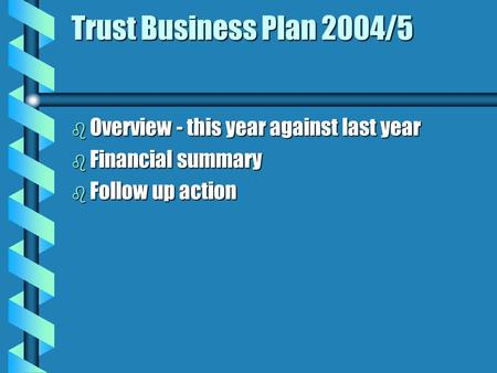 Trust Business Plan 2004/5 b Overview - this year against last year b Financial summary b Follow up action.