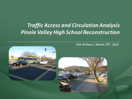 Fehr & Peers | March 13 th, 2012 Traffic Access and Circulation Analysis Pinole Valley High School Reconstruction.