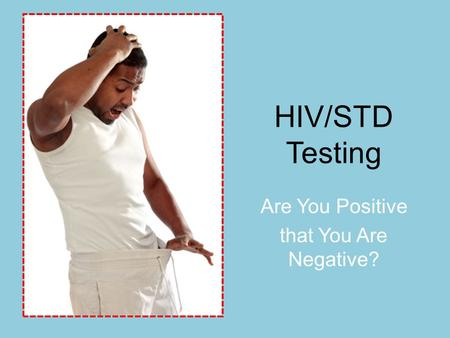 HIV/STD Testing Are You Positive that You Are Negative?