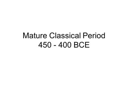 Mature Classical Period 450 - 400 BCE. Conflict between Sparta and Athens (Peloponnesian Wars) ended with the defeat of Athens. 461 - 445 and 431 - 404.