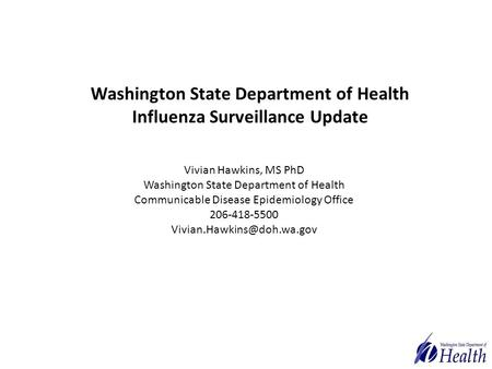 Washington State Department of Health Influenza Surveillance Update Vivian Hawkins, MS PhD Washington State Department of Health Communicable Disease Epidemiology.