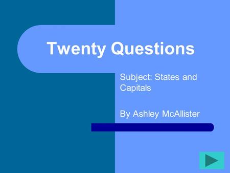 Twenty Questions Subject: States and Capitals By Ashley McAllister.