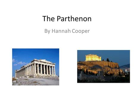 The Parthenon By Hannah Cooper. Location The Parthenon was built in Athens, Greece, on top of the Acropolis. Work on it began in 447 BC and ended in 432.