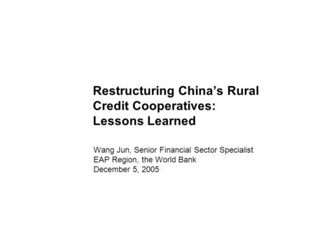Restructuring China's Rural Credit Cooperatives: Lessons Learned Wang Jun, Senior Financial Sector Specialist EAP Region, the World Bank December 5, 2005.