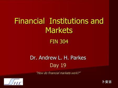 "Financial Institutions and Markets FIN 304 Dr. Andrew L. H. Parkes Day 19 ""How do financial markets work?"" 卜安吉."