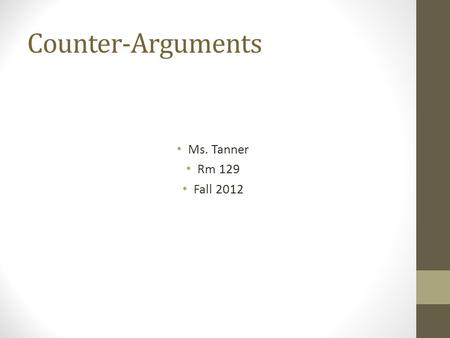 Counter-Arguments Ms. Tanner Rm 129 Fall 2012. Expanding your position paper: Counter-Argument What is it? How to write it effectively?
