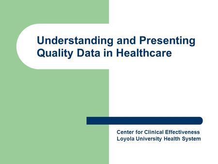 Understanding and Presenting Quality Data in Healthcare Center for Clinical Effectiveness Loyola University Health System.
