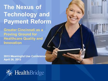 The Nexus of Technology and Payment Reform Greater Cincinnati as a Proving Ground for Healthcare Quality and Innovation 2013 Meaningful Use Conference.