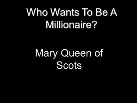 Who Wants To Be A Millionaire? Mary Queen of Scots.