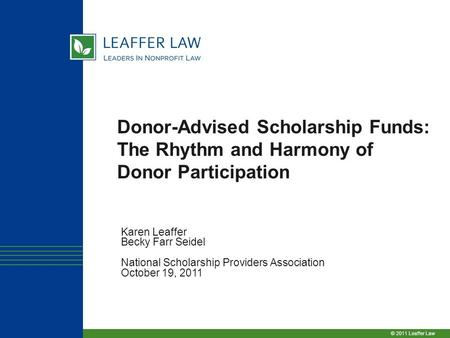© 2011 Leaffer Law Donor-Advised Scholarship Funds: The Rhythm and Harmony of Donor Participation Karen Leaffer Becky Farr Seidel National Scholarship.
