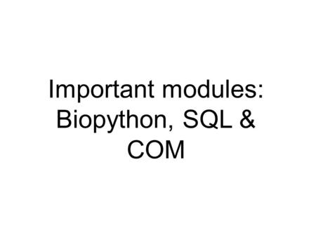 Important modules: Biopython, SQL & COM. Information sources  python.org  tutor list (for beginners), the Python Package index, on-line help, tutorials,