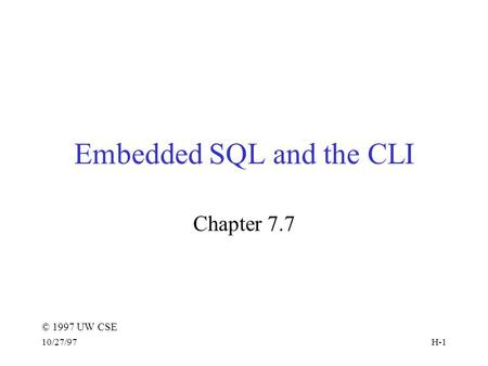 © 1997 UW CSE 10/27/97H-1 Embedded SQL and the CLI Chapter 7.7.