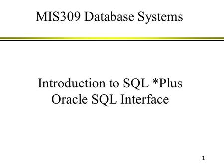 1 Introduction to SQL *Plus Oracle SQL Interface MIS309 Database Systems.