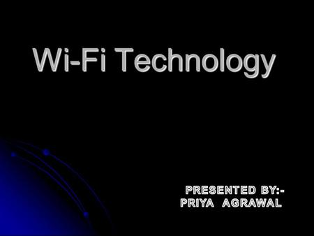 Wi-Fi Technology PRESENTED BY:- PRIYA AGRAWAL.
