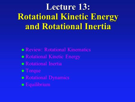 Lecture 13: Rotational Kinetic Energy and Rotational Inertia l Review: Rotational Kinematics l Rotational Kinetic Energy l Rotational Inertia l Torque.