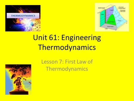 Unit 61: Engineering Thermodynamics Lesson 7: First Law of Thermodynamics.