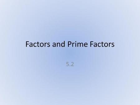 Factors and Prime Factors 5.2. What Will We Accomplish? After reviewing the characteristics of prime and composite numbers.... We will write the prime.