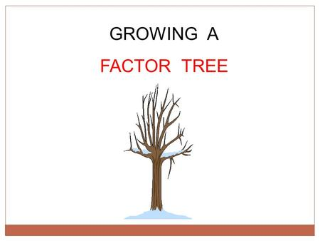 GROWING A FACTOR TREE. Can we grow a tree of the factors of 180? 180 Can you think of one FACTOR PAIR for 180 ? This should be two numbers that multiply.