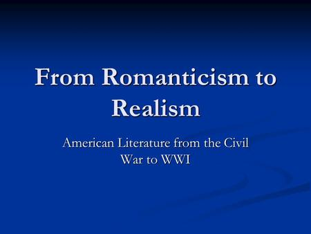 From Romanticism to Realism American Literature from the Civil War to WWI.