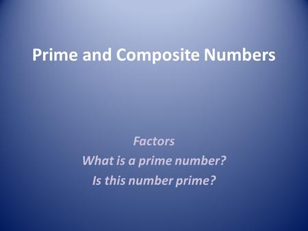 Prime and Composite Numbers Factors What is a prime number? Is this number prime?