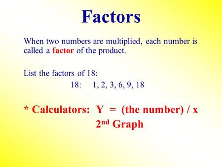 Factors When two numbers are multiplied, each number is called a factor of the product. List the factors of 18: 18:1, 2, 3, 6, 9, 18 * Calculators: Y =