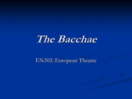 The Bacchae EN302: European Theatre. Euripides (c.480-406 BC) Wrote 92 plays, of which 19 survive Often revisionist Political and religious scepticism.