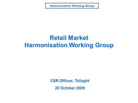Harmonisation Working Group CER Offices, Tallaght 20 October 2009 Retail Market Harmonisation Working Group.