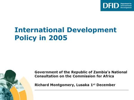 International Development Policy in 2005 Government of the Republic of Zambia's National Consultation on the Commission for Africa Richard Montgomery,