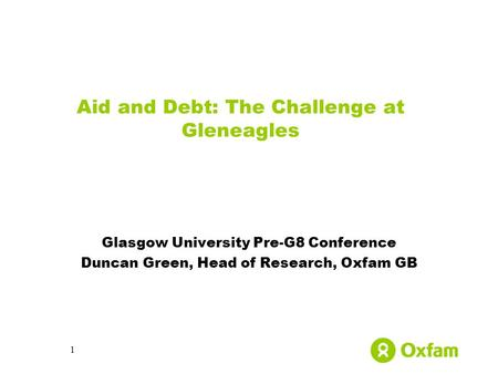 1 Aid and Debt: The Challenge at Gleneagles Glasgow University Pre-G8 Conference Duncan Green, Head of Research, Oxfam GB.