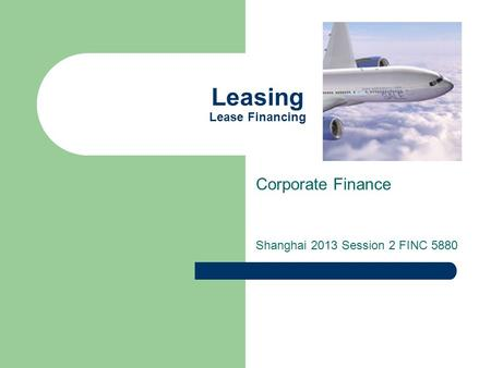 Leasing Lease Financing Corporate Finance Shanghai 2013 Session 2 FINC 5880.