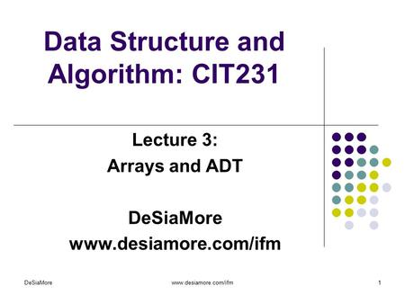 Data Structure and Algorithm: CIT231 Lecture 3: Arrays and ADT DeSiaMore www.desiamore.com/ifm DeSiaMorewww.desiamore.com/ifm1.