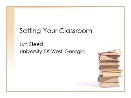 Setting Your Classroom Lyn Steed University Of West Georgia.