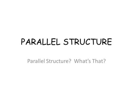 PARALLEL STRUCTURE Parallel Structure? What's That?