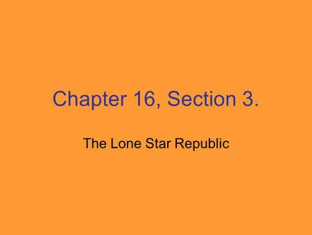 Chapter 16, Section 3. The Lone Star Republic. The Republic of Texas President – Sam Houston Vice President - Mirabeau Lamar Capital - Houston.