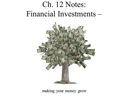 Ch. 12 Notes: Financial Investments – making your money grow.