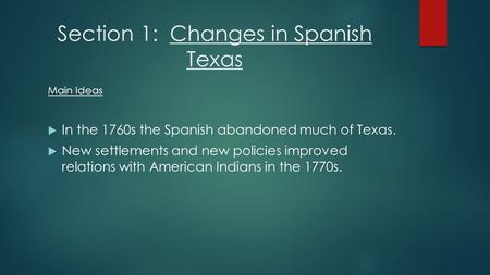 Section 1: Changes in Spanish Texas Main Ideas  In the 1760s the Spanish abandoned much of Texas.  New settlements and new policies improved relations.