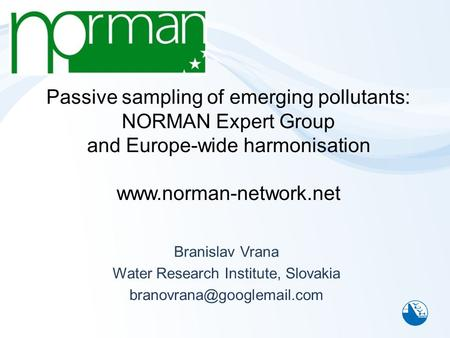 Passive sampling of emerging pollutants: NORMAN Expert Group and Europe-wide harmonisation www.norman-network.net Branislav Vrana Water Research Institute,