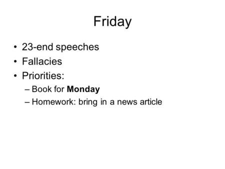 Friday 23-end speeches Fallacies Priorities: –Book for Monday –Homework: bring in a news article.