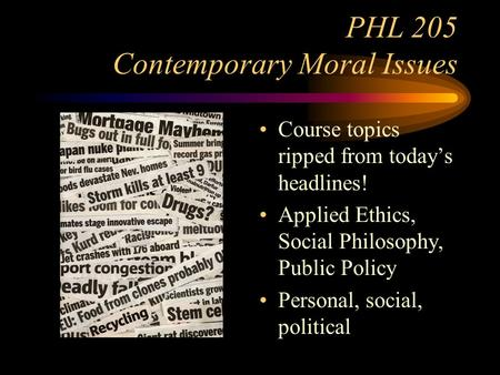 PHL 205 Contemporary Moral Issues Course topics ripped from today's headlines! Applied Ethics, Social Philosophy, Public Policy Personal, social, political.