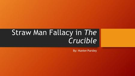 Straw Man Fallacy in The Crucible By: Hunter Pursley.