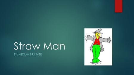 Straw Man BY: MEGAN BRASHER. Straw Man definition:  The Straw Man fallacy misrepresents and replaces the weakest argument of the opponents by belittling.